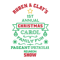 Ruben & Clay's First Annual Christmas Carol Family Fun Pageant Spectacular Reunion Show